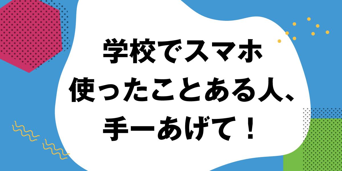 学校でスマホ使ったことある人、手ーあげて!(阪本悠帆・中3)